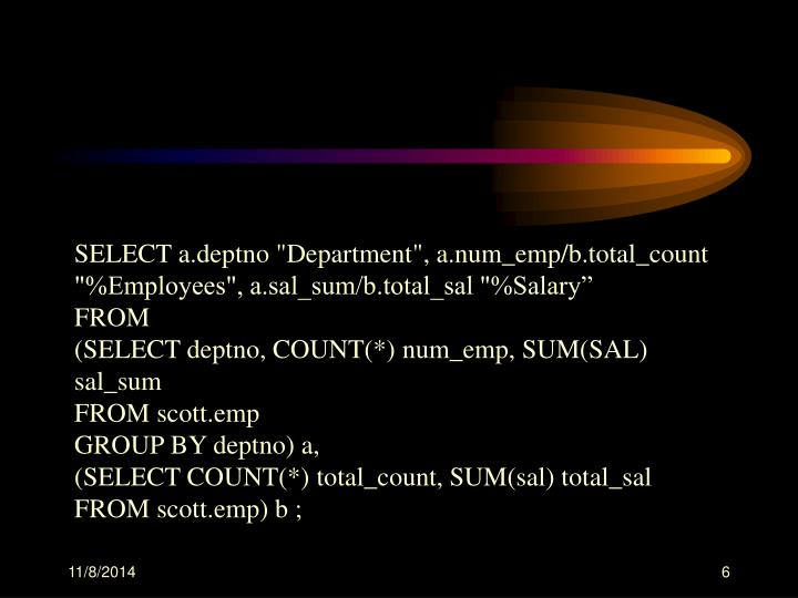 "SELECT a.deptno ""Department"", a.num_emp/b.total_count ""%Employees"", a.sal_sum/b.total_sal ""%Salary"""