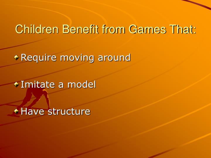 Children Benefit from Games That: