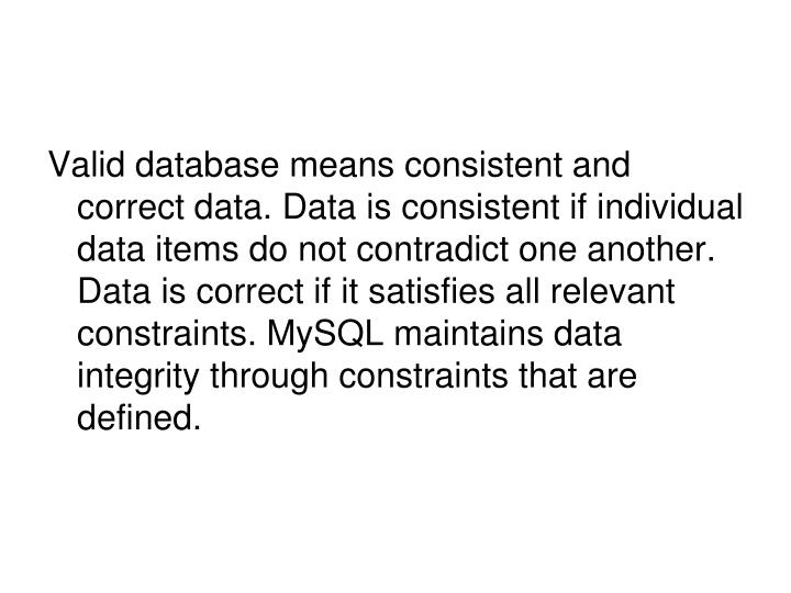 Valid database means consistent and correct data. Data is consistent if individual data items do not contradict one another. Data is correct if it satisfies all relevant constraints. MySQL maintains data integrity through constraints that are defined.