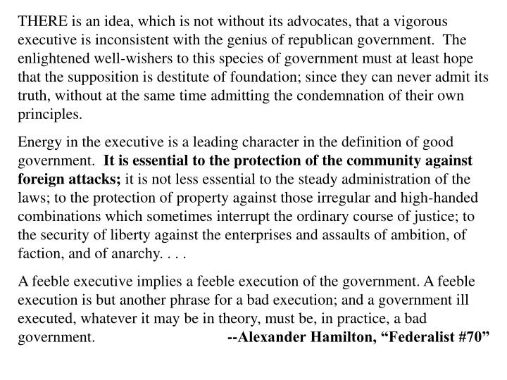 THERE is an idea, which is not without its advocates, that a vigorous executive is inconsistent with the genius of republican government.  The enlightened well‑wishers to this species of government must at least hope that the supposition is destitute of foundation; since they can never admit its truth, without at the same time admitting the condemnation of their own principles.