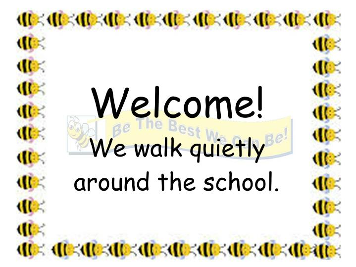 welcome we walk quietly around the school n.