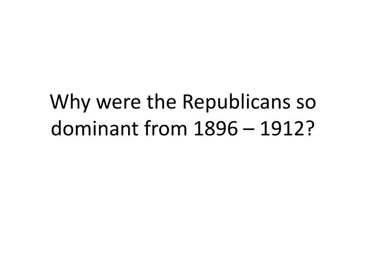 why were the republicans so dominant from 1896 1912 n.