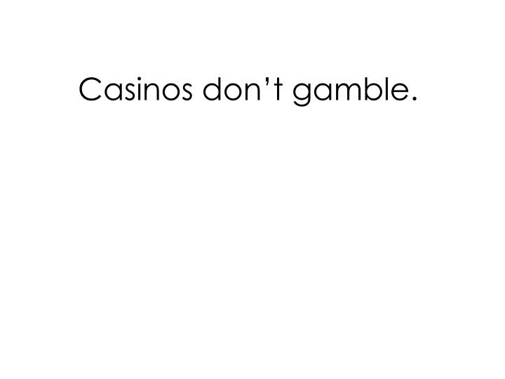 Casinos don't gamble.