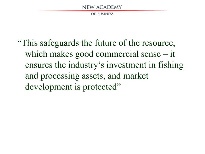 """""""This safeguards the future of the resource, which makes good commercial sense – it ensures the industry's investment in fishing and processing assets, and market development is protected"""""""