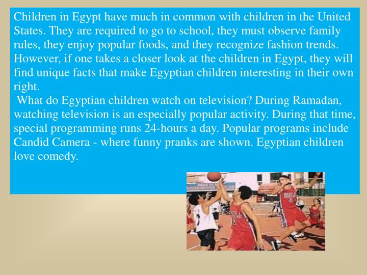 Children in Egypt have much in common with children in the United States. They are required to go to school, they must observe family rules, they enjoy popular foods, and they recognize fashion trends. However, if one takes a closer look at the children in Egypt, they will find unique facts that make Egyptian children interesting in their own right.