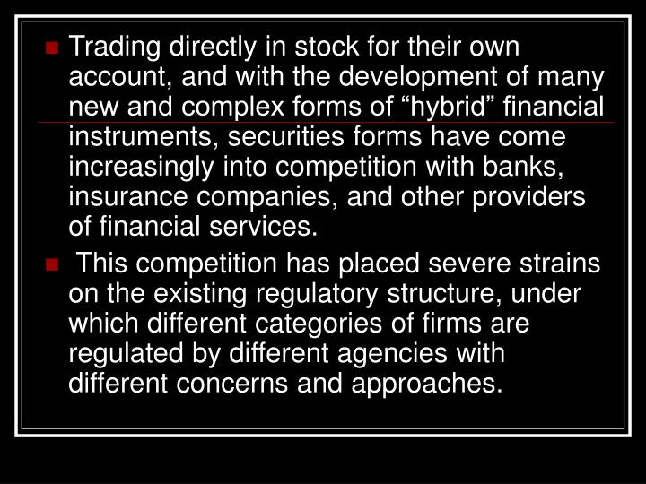 "Trading directly in stock for their own account, and with the development of many new and complex forms of ""hybrid"" financial instruments, securities forms have come increasingly into competition with banks, insurance companies, and other providers of financial services."