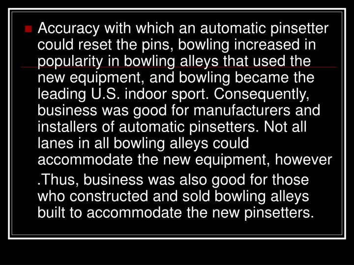 Accuracy with which an automatic pinsetter could reset the pins, bowling increased in popularity in bowling alleys that used the new equipment, and bowling became the leading U.S. indoor sport. Consequently, business was good for manufacturers and installers of automatic pinsetters. Not all lanes in all bowling alleys could accommodate the new equipment, however