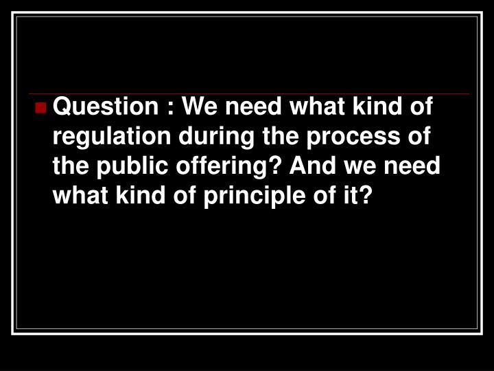 Question : We need what kind of regulation during the process of the public offering? And we need what kind of principle of it?