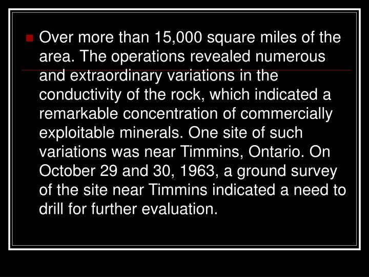 Over more than 15,000 square miles of the area. The operations revealed numerous and extraordinary variations in the conductivity of the rock, which indicated a remarkable concentration of commercially exploitable minerals. One site of such variations was near Timmins, Ontario. On October 29 and 30, 1963, a ground survey of the site near Timmins indicated a need to drill for further evaluation.