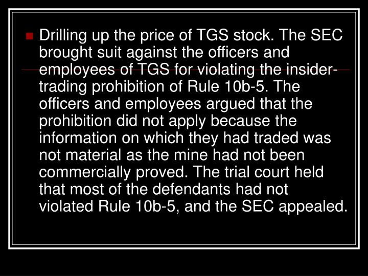 Drilling up the price of TGS stock. The SEC brought suit against the officers and employees of TGS for violating the insider-trading prohibition of Rule 10b-5. The officers and employees argued that the prohibition did not apply because the information on which they had traded was not material as the mine had not been commercially proved. The trial court held that most of the defendants had not violated Rule 10b-5, and the SEC appealed.