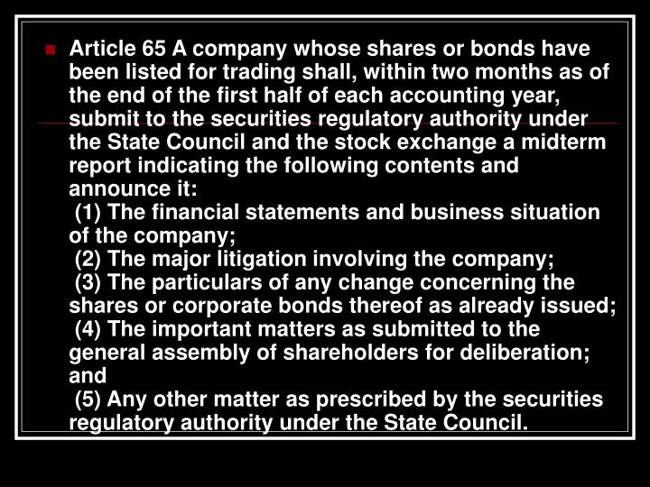 Article 65 A company whose shares or bonds have been listed for trading shall, within two months as of the end of the first half of each accounting year, submit to the securities regulatory authority under the State Council and the stock exchange a midterm report indicating the following contents and announce it: