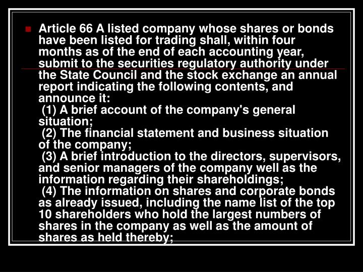 Article 66 A listed company whose shares or bonds have been listed for trading shall, within four months as of the end of each accounting year, submit to the securities regulatory authority under the State Council and the stock exchange an annual report indicating the following contents, and announce it: