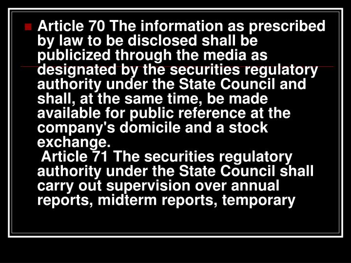 Article 70 The information as prescribed by law to be disclosed shall be publicized through the media as designated by the securities regulatory authority under the State Council and shall, at the same time, be made available for public reference at the company's domicile and a stock exchange.