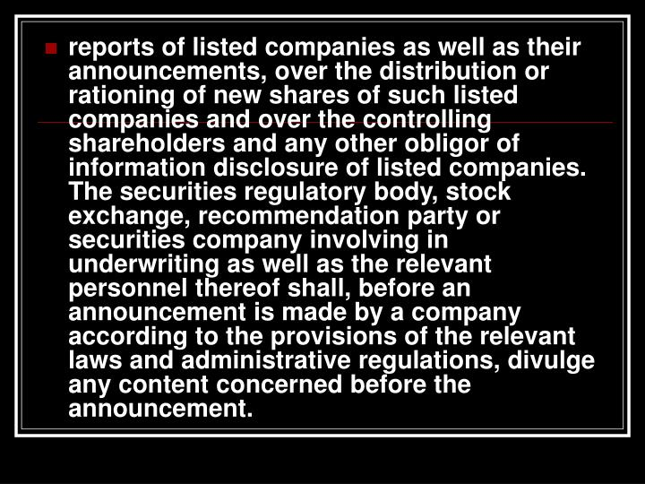 reports of listed companies as well as their announcements, over the distribution or rationing of new shares of such listed companies and over the controlling shareholders and any other obligor of information disclosure of listed companies. The securities regulatory body, stock exchange, recommendation party or securities company involving in underwriting as well as the relevant personnel thereof shall, before an announcement is made by a company according to the provisions of the relevant laws and administrative regulations, divulge any content concerned before the announcement.