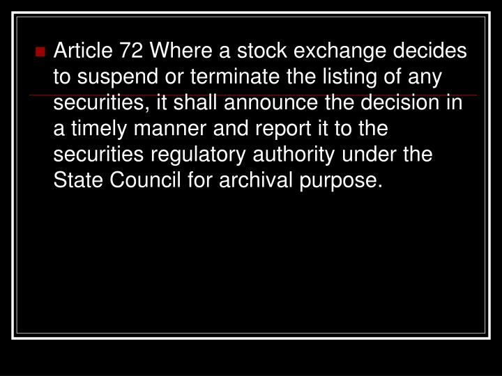 Article 72 Where a stock exchange decides to suspend or terminate the listing of any securities, it shall announce the decision in a timely manner and report it to the securities regulatory authority under the State Council for archival purpose.