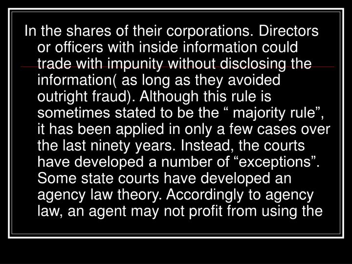 "In the shares of their corporations. Directors or officers with inside information could trade with impunity without disclosing the information( as long as they avoided outright fraud). Although this rule is sometimes stated to be the "" majority rule"", it has been applied in only a few cases over the last ninety years. Instead, the courts have developed a number of ""exceptions"". Some state courts have developed an agency law theory. Accordingly to agency law, an agent may not profit from using the"