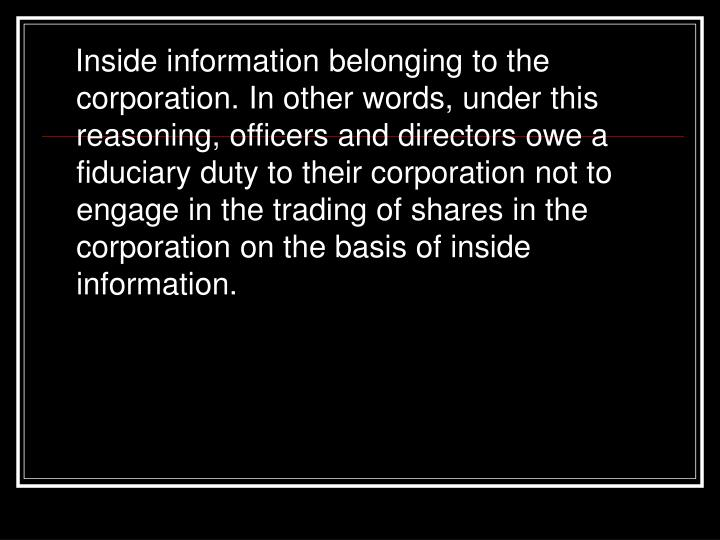 Inside information belonging to the corporation. In other words, under this reasoning, officers and directors owe a fiduciary duty to their corporation not to engage in the trading of shares in the corporation on the basis of inside information.