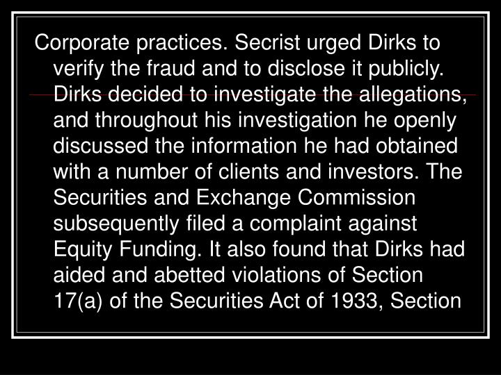 Corporate practices. Secrist urged Dirks to verify the fraud and to disclose it publicly. Dirks decided to investigate the allegations, and throughout his investigation he openly discussed the information he had obtained with a number of clients and investors. The Securities and Exchange Commission subsequently filed a complaint against Equity Funding. It also found that Dirks had aided and abetted violations of Section 17(a) of the Securities Act of 1933, Section