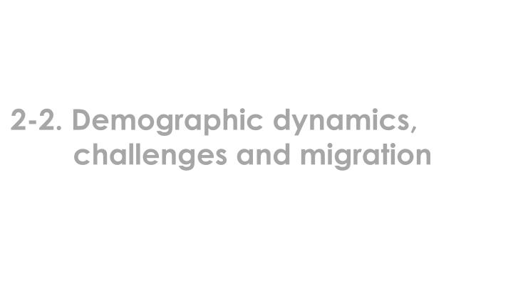 2-2. Demographic dynamics, challenges and migration
