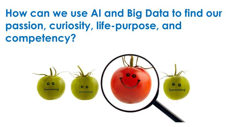 How can we use AI and Big Data to find our passion, curiosity, life-purpose, and competency?