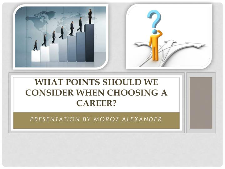 considerations when choosing a career essay Selecting a topic the ability to develop a good research topic is an important skill an instructor may assign you a specific topic, but most often instructors require you to select your own topic of interest.