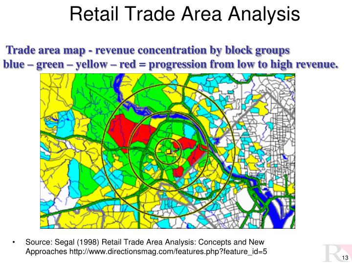trade area analysis Defn: trade area analysis  a geographical area containing the customers of a particular firm or group of firms for specific goods or services factors affecting the demand for a trade area.