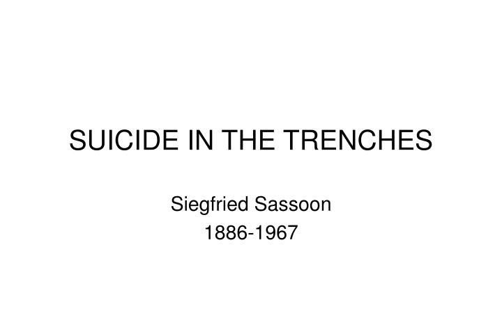 an analysis of the poem suicide in the trenches by siegfried sassoon Siegfried sassoon was a major influence on the poetry world as he spoke how he felt and how he viewed wwi he provided an eyewitness view on he wrote poems on suicide in the trenches and he gave his view on the world through the eyes of a soldier | the death-bed he drowsed and was.