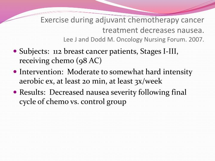 Exercise during adjuvant chemotherapy cancer treatment decreases nausea.