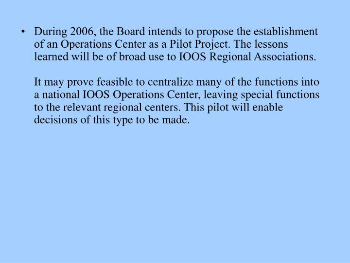 During 2006, the Board intends to propose the establishment of an Operations Center as a Pilot Project. The lessons learned will be of broad use to IOOS Regional Associations.