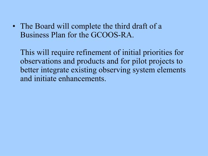 The Board will complete the third draft of a Business Plan for the GCOOS-RA.