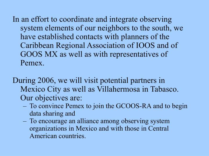 In an effort to coordinate and integrate observing system elements of our neighbors to the south, we have established contacts with planners of the Caribbean Regional Association of IOOS and of GOOS MX as well as with representatives of Pemex.