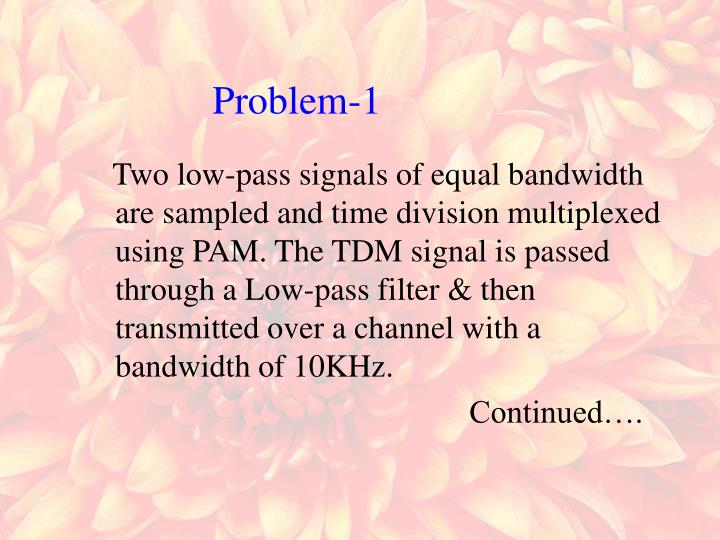 Two low-pass signals of equal bandwidth are sampled and time division multiplexed using PAM. The TDM signal is passed through a Low-pass filter & then transmitted over a channel with a bandwidth of 10KHz.