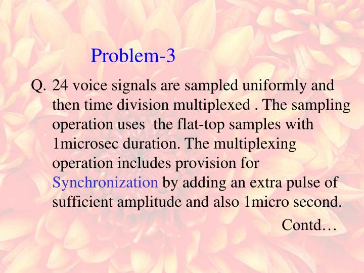 24 voice signals are sampled uniformly and then time division multiplexed . The sampling operation uses  the flat-top samples with 1microsec duration. The multiplexing operation includes provision for