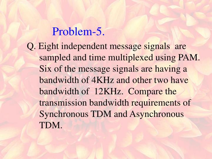 Q. Eight independent message signals  are sampled and time multiplexed using PAM. Six of the message signals are having a bandwidth of 4KHz and other two have bandwidth of  12KHz.  Compare the transmission bandwidth requirements of  Synchronous TDM and Asynchronous TDM.