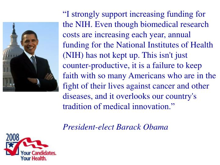 """""""I strongly support increasing funding for the NIH. Even though biomedical research costs are increasing each year, annual funding for the National Institutes of Health (NIH) has not kept up. This isn't just counter-productive, it is a failure to keep faith with so many Americans who are in the fight of their lives against cancer and other diseases, and it overlooks our country's tradition of medical innovation."""""""