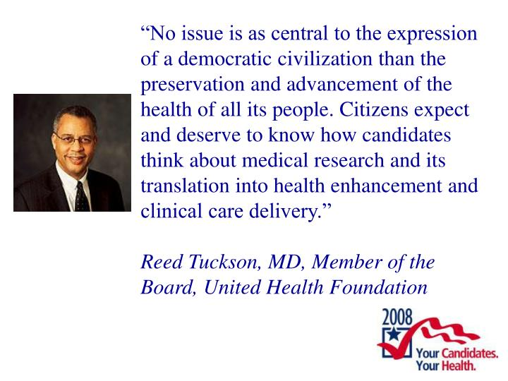 """""""No issue is as central to the expression of a democratic civilization than the preservation and advancement of the health of all its people. Citizens expect and deserve to know how candidates think about medical research and its translation into health enhancement and clinical care delivery."""""""