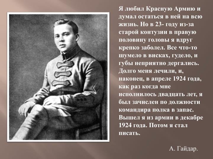 Я любил Красную Армию и думал остаться в ней на всю жизнь. Но в 23- году из-за старой контузии в правую половину головы я вдруг крепко заболел. Все что-то шумело в висках, гудело, и губы неприятно дергались. Долго меня лечили, и, наконец, в апреле 1924 года, как раз когда мне исполнилось двадцать лет, я был зачислен по должности командира полка в запас