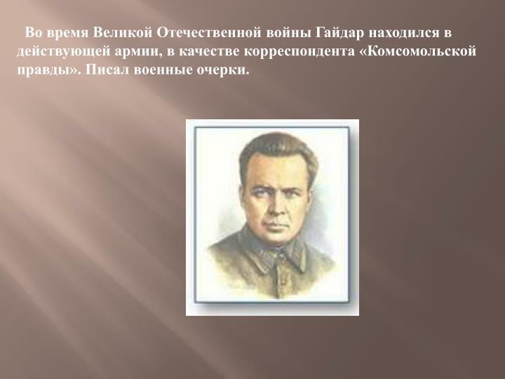 Во время Великой Отечественной войны Гайдар находился в действующей армии, в качестве корреспондента «Комсомольской правды».