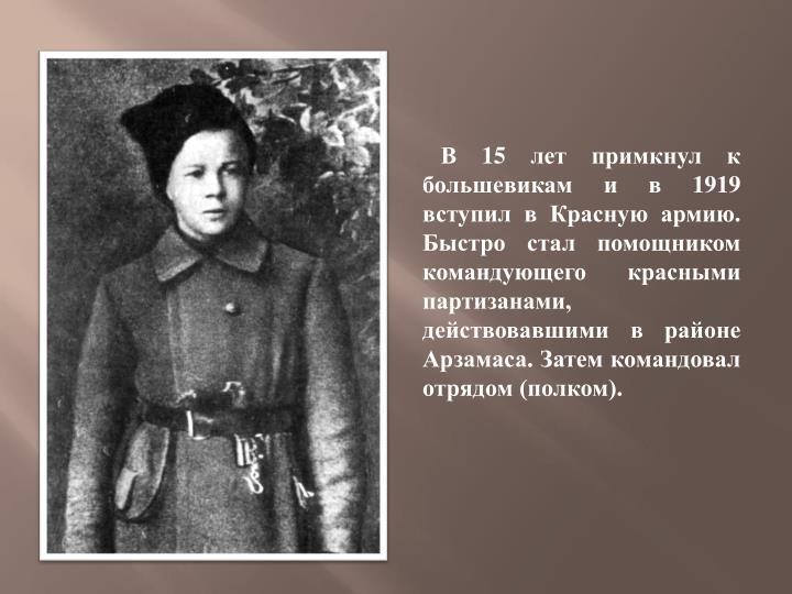 В 15 лет примкнул к большевикам и в 1919 вступил в Красную армию. Быстро стал помощником командующего красными партизанами, действовавшими в районе Арзамаса. Затем командовал отрядом (полком).