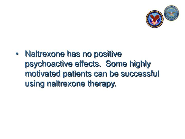 Naltrexone has no positive psychoactive effects.  Some highly motivated patients can be successful using naltrexone therapy.