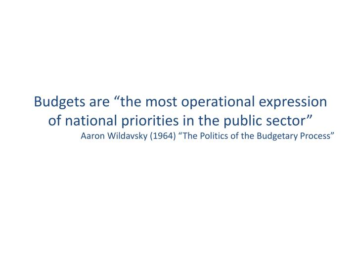 """Budgets are """"the most operational expression of national priorities in the public sector"""""""