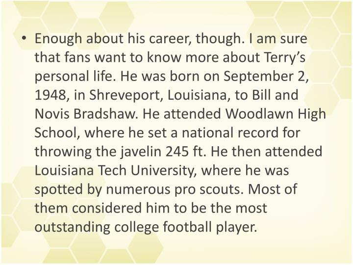 Enough about his career, though. I am sure that fans want to know more about Terry's personal life. He was born on September 2, 1948, in Shreveport, Louisiana, to Bill and Novis Bradshaw. He attended Woodlawn High School, where he set a national record for throwing the javelin 245 ft. He then attended Louisiana Tech University, where he was spotted by numerous pro scouts. Most of them considered him to be the most outstanding college football player.