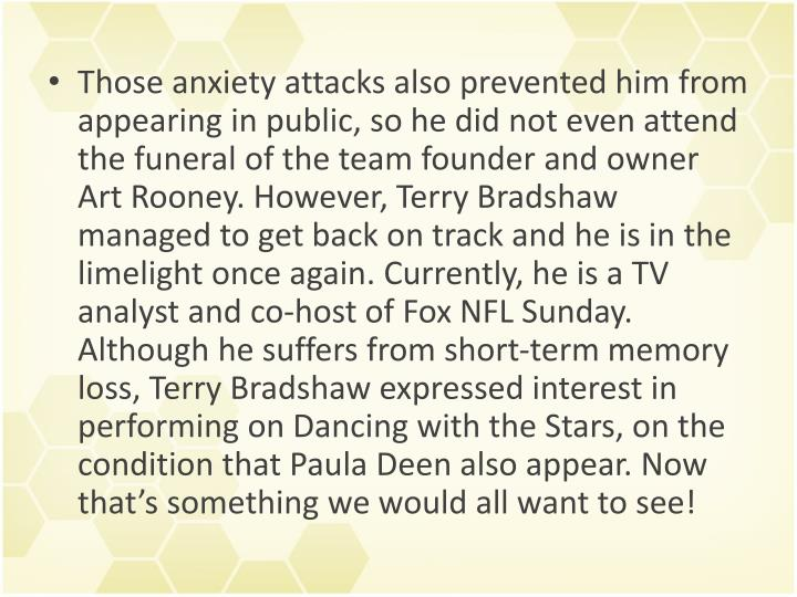 Those anxiety attacks also prevented him from appearing in public, so he did not even attend the funeral of the team founder and owner Art Rooney. However, Terry Bradshaw managed to get back on track and he is in the limelight once again. Currently, he is a TV analyst and co-host ofFox NFL Sunday. Although he suffers from short-term memory loss, Terry Bradshaw expressed interest in performing onDancing with the Stars, on the condition that Paula Deen also appear. Now that's something we would all want to see!