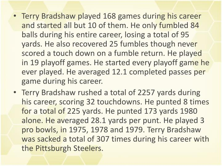 Terry Bradshaw played 168 games during his career and started all but 10 of them. He only fumbled 84 balls during his entire career, losing a total of 95 yards. He also recovered 25 fumbles though never scored a touch down on a fumble return. He played in 19 playoff games. He started every playoff game he ever played. He averaged 12.1 completed passes per game during his career.