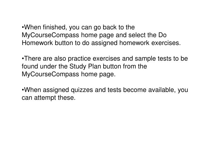 When finished, you can go back to the MyCourseCompass home page and select the Do Homework button to do assigned homework exercises.
