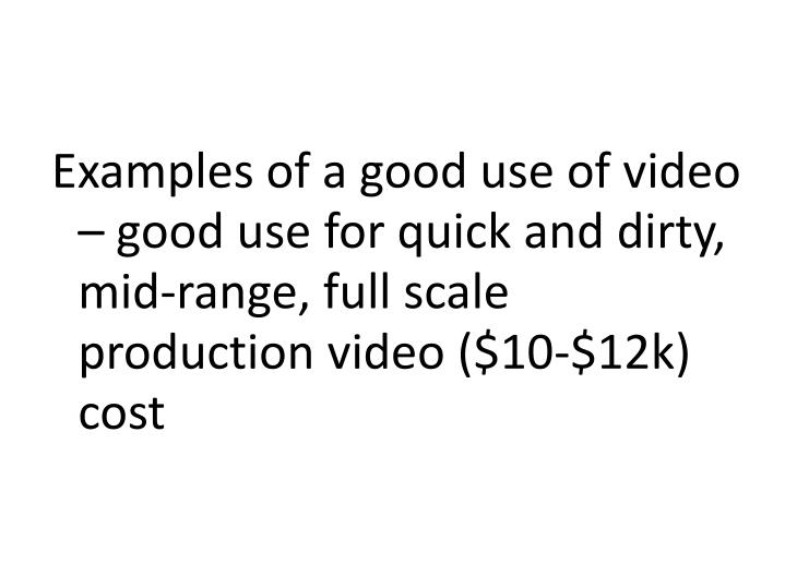 Examples of a good use of video – good use for quick and dirty, mid-range, full scale production video ($10-$12k) cost