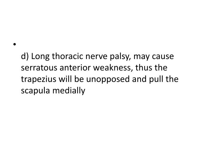 d) Long thoracic nerve palsy, may cause serratous anterior weakness, thus the trapezius will be unopposed and pull the scapula medially