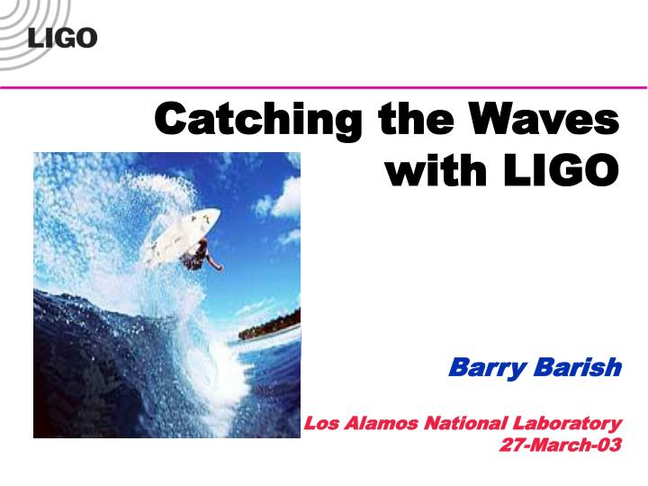 Catching the waves with ligo barry barish los alamos national laboratory 27 march 03