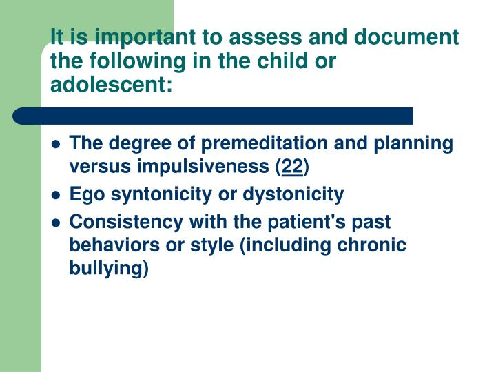 It is important to assess and document the following in the child or adolescent: