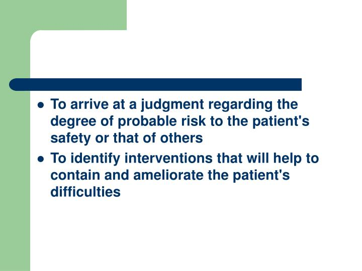 To arrive at a judgment regarding the degree of probable risk to the patient's safety or that of others
